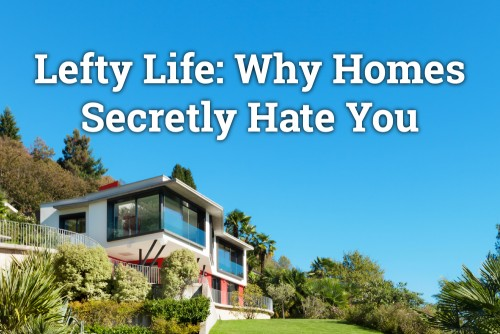 Lefty Life: Why Homes Secretly Hate You